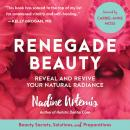 Renegade Beauty: Reveal and Revive Your Natural Radiance--Beauty Secrets, Solutions, and Preparations, Nadine Artemis