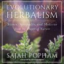 Evolutionary Herbalism: Science, Spirituality, and Medicine from the Heart of Nature, Sajah Popham