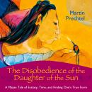 The Disobedience of the Daughter of the Sun: A Mayan Tale of Ecstasy, Time, and Finding One's True F Audiobook