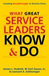What Great Service Leaders Know and Do: Creating Breakthroughs in Service Firms, W. Earl Sasser Jr., James L. Heskett, Leonard A. Schlesinger