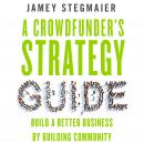 Crowdfunder's Strategy Guide: Build a Better Business by Building Community, Jamey Stegmaier