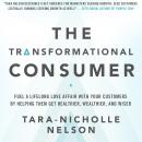 Transformational Consumer: Fuel a Lifelong Love Affair with Your Customers by Helping Them Get Healthier, Wealthier, and Wiser, Tara-Nicholle Nelson