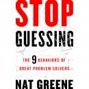Stop Guessing: The 9 Behaviors of Great Problem Solvers, Nat Greene
