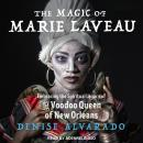 The Magic of Marie Laveau: Embracing the Spiritual Legacy of the Voodoo Queen of New Orleans Audiobook