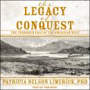 The Legacy of Conquest: The Unbroken Past of the American West Audiobook