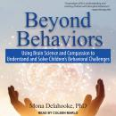 Beyond Behaviors: Using Brain Science and Compassion to Understand and Solve Children's Behavioral C Audiobook