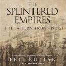 The Splintered Empires: The Eastern Front 1917-21 Audiobook