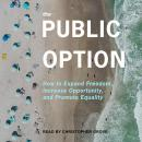 The Public Option: How to Expand Freedom, Increase Opportunity, and Promote Equality Audiobook