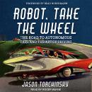 Robot, Take the Wheel: The Road to Autonomous Cars and the Lost Art of Driving Audiobook