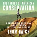 Father of American Conservation: George Bird Grinnell Adventurer, Activist, and Author, Thom Hatch