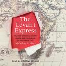 The Levant Express: The Arab Uprisings, Human Rights, and the Future of the Middle East Audiobook