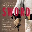 By The Sword: A History of Gladiators, Musketeers, Samurai, Swashbucklers, and Olympic Champions Audiobook