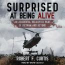 Surprised at Being Alive: An Accidental Helicopter Pilot in Vietnam and Beyond Audiobook