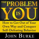 The Problem is YOU: How to Get Out of Your Own Way and Conquer Self-Defeating Behavior Audiobook