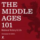 The Middle Ages 101: Medieval History and Life Audiobook