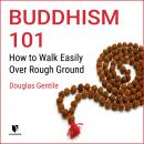 Buddhism 101: How to Walk Easily Over Rough Ground Audiobook