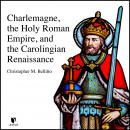 Charlemagne, the Holy Roman Empire, and the Carolingian Renaissance Audiobook