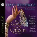 It's Good to Be Queen: Becoming as Bold, Gracious, and Wise as the Queen of Sheba, Liz Curtis Higgs