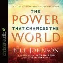 The Power That Changes the World: Creating Eternal Impact in the Here and Now, Bill Johnson