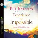 Experience the Impossible: Simple Ways to Unleash Heaven's Power on Earth, Bill Johnson