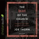 Heart of the Church: The Gospel's History, Message, and Meaning, Joe Thorn