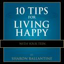 10 Tips for Living Happy with Your Teen, Sharon Ballantine