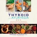 Healing the Thyroid with Ayurveda: Natural Treatments for Hashimoto's, Hypothyroidism, and Hyperthyroidism, Marianne Teitelbaum