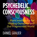 Psychedelic Consciousness: Plant Intelligence for Healing Ourselves and Our Fragmented World Audiobook