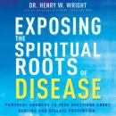 Exposing the Spiritual Roots of Disease: Powerful Answers to Your Questions About Healing and Diseas Audiobook