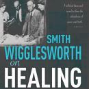 Smith Wigglesworth on Healing Audiobook