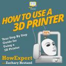 How To Use a 3D Printer: Your Step By Step Guide for Using a 3D Printer Audiobook