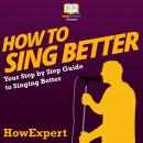 How To Sing Better: Your Step By Step Guide To Singing Better Audiobook