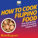 How To Cook Filipino Food: Your Step By Step Guide To Cooking Filipino Food Audiobook