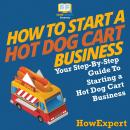 How To Start a Hot Dog Cart Business: Your Step By Step Guide To Starting a Hot Dog Cart Business Audiobook