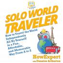 Solo World Traveler: How to Travel the World Independently All By Yourself in a Fun, Affordable, and Audiobook