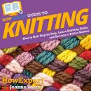 HowExpert Guide to Knitting: How to Knit Step by Step, Learn Knitting Skills, and Become a Better Kn Audiobook