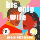 His Only Wife: A Novel, Peace Adzo Medie