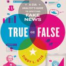 True or False: A CIA Analyst's Guide to Spotting Fake News Audiobook