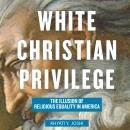 White Christian Privilege: The Illusion of Religious Equality in America Audiobook