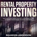 Rental Property Investing: How to Build and Manage Your Real Estate Empire as well as Creating Passive Income with Rental Properties, Brandon Anderson