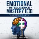 Emotional Intelligence Mastery (EQ): The Guide to Mastering Emotions and Why It Can Matter More Than IQ, Robert Goleman, Daniel Evans
