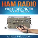 Ham Radio: from Beginner to Badass (Ham Radio, ARRL, ARRL exam, Ham Radio Licence) Audiobook