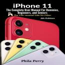 iPhone 11: The Complete User Manual For Dummies, Beginners, and Seniors (The User Manual like No Oth Audiobook