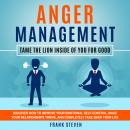 Anger Management Tame the lion inside of you for good,Discover how to improve your emotional self control,make your relationships thrive  and completely take back your life, Frank Steven