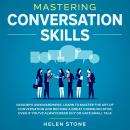 Mastering Conversation Skills Goodbye Awkwardness. Learn to Master the Art of Conversation and Become A Great Communicator, Even if You've Always Been Shy or Hate Small Talk, Helen Stone