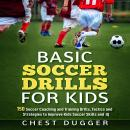 Basic Soccer Drills for Kids: 150 Soccer Coaching and Training Drills, Tactics and Strategies to Imp Audiobook