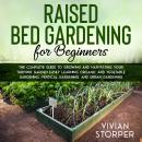 Raised Bed Gardening for Beginners: The Complete Guide to Growing and Harvesting Your Thriving Garde Audiobook