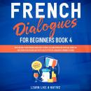French Dialogues for Beginners Book 4: Over 100 Daily Used Phrases and Short Stories to Learn French Audiobook