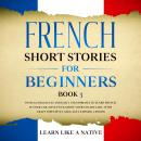 French Short Stories for Beginners Book 3: Over 100 Dialogues and Daily Used Phrases to Learn French in Your Car. Have Fun & Grow Your Vocabulary, with Crazy Effective Language Learning Lessons, Learn Like A Native