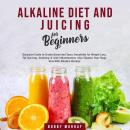 Alkaline Diet and Juicing for Beginners: Exclusive Guide to Create Green and Tasty Smoothies for Weight Loss, Fat Burning, Detoxing & Anti-Inflammation; Also Cleanse Your Body Now With Alkaline Dietin, Bobby Murray